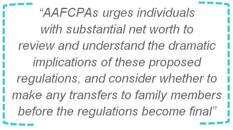 AAFCPAs urges individuals with substantial net worth to review and understand the dramatic implications of these proposed regulations, and consider whether to make any transfers to family members before the regulations become final