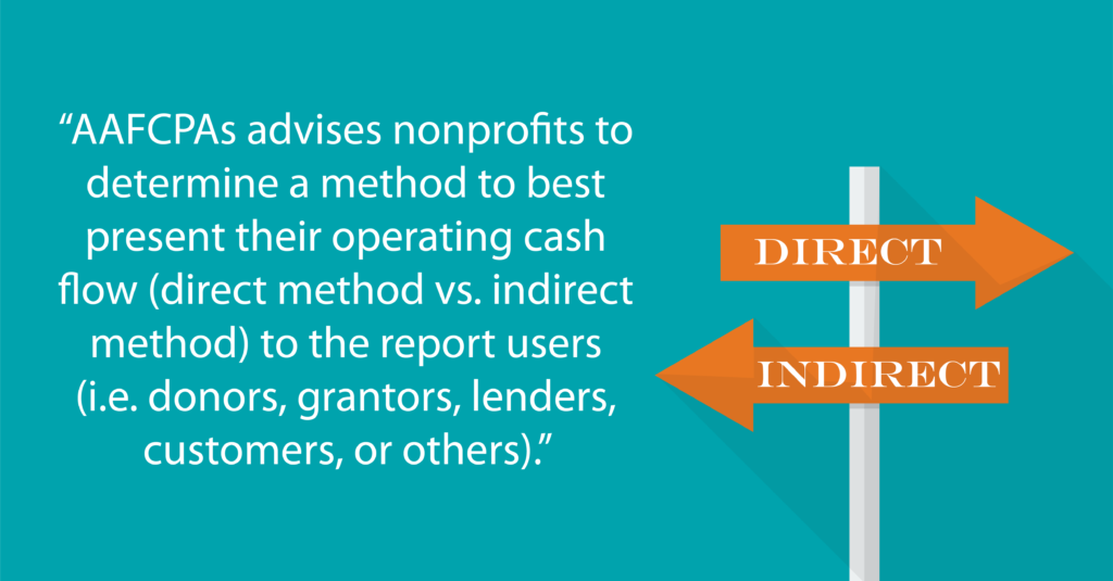 """AAFCPAs advises nonprofits to determine a method to best present their operating cash flow (direct method vs. indirect method) to the report users(i.e. donors, grantors, lenders, customers, or others)."""