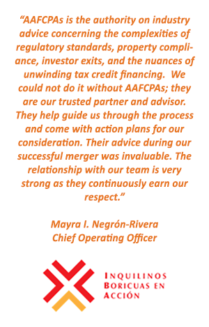 AAFCPAs is the authority on industry advice concerning the complexities of regulatory standards, property compliance, investor exits, and the nuances of unwinding tax credit financing. - Mayra I. Negrón-Rivera Chief Operating Officer, Inquilinos Boricuas en Accion