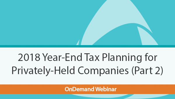 2018 Year-End Tax Planning for Privately-Held Companies (Part 2) Webinar OnDemand